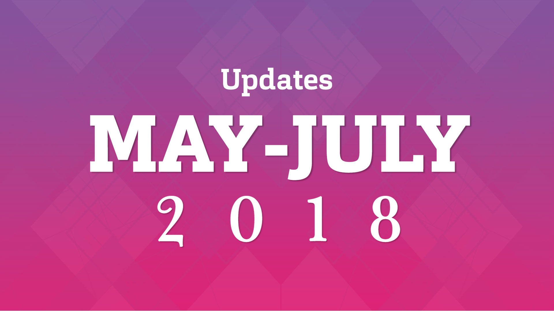 May-July 2018 updates